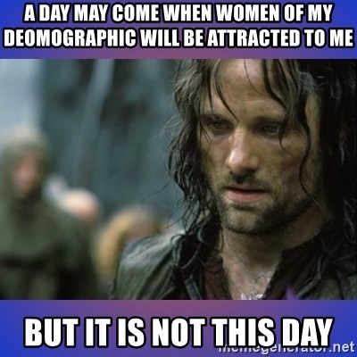 but it is not this day - a day may come when women of my deomographic will be attracted to me but it is not this day