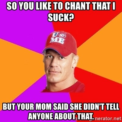 Hypocritical John Cena - so you like to chant that i suck? but your mom said she didn't tell anyone about that.