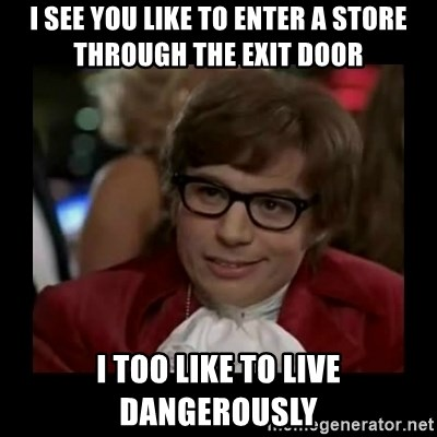 Dangerously Austin Powers - I see you like to enter a store through the exit door I too like to live dangerously