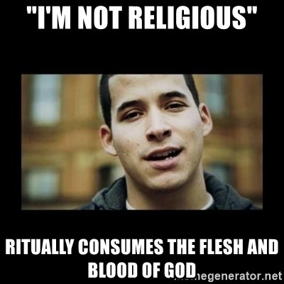 "Love jesus, hate religion guy - ""I'm not religious"" ritually consumes the flesh and blood of god"