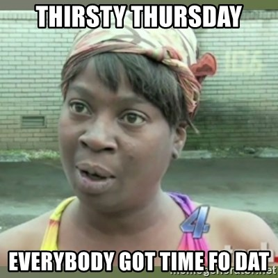 Everybody got time for that - Thirsty Thursday Everybody Got time fo dat