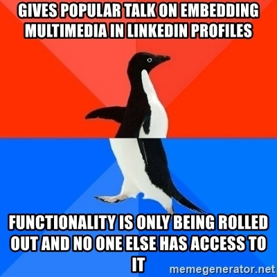 Socially Awesome Awkward Penguin - gives popular talk on embedding multimedia in linkedin profiles functionality is only being rolled out and no one else has access to it