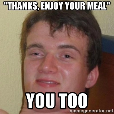 """10guy - """"Thanks, enjoy your meal"""" you too"""