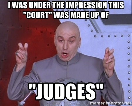 """Dr. Evil Air Quotes - i was under the impression this """"court"""" was made up of """"judges"""""""