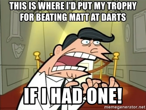 Timmy turner's dad IF I HAD ONE! - This is where i'd put my trophy for beating matt at darts If i had one!