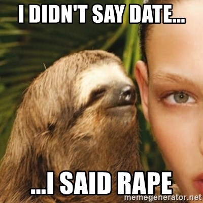 Whisper Sloth - i didn't say date... ...i said rape