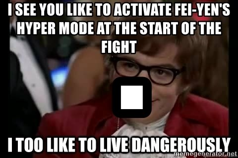 I too like to live dangerously - I see you like to activate fei-yen's hyper mode at the start of the fight  .
