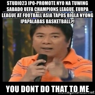 You don't do that to me meme - studio23 ipo-promote nyo na tuwing sabado uefa champions league, eurpa league at football asia tapos bigla nyong ipapalabas basketball?! you dont do that to me