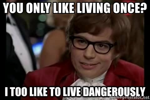 I too like to live dangerously - You only like living once?