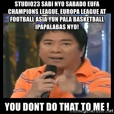You don't do that to me meme - studio23 sabi nyo sabado eufa champions league, europa league at football asia yun pala basketball ipapalabas nyo! you dont do that to me !