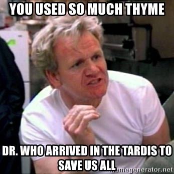Gordon Ramsay - you used so much thyme Dr. Who arrived in the tardis to save us all
