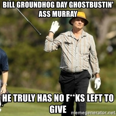 Fuck It Bill Murray - bill groundhog day ghostbustin' ass murray he truly has no f**ks left to give