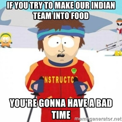 Bad time ski instructor 1 - if you try to make our indian team into food you're gonna have a bad time