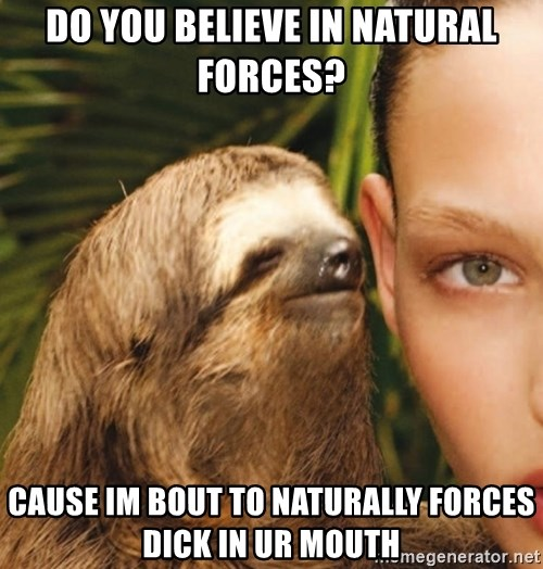 The Rape Sloth - do you believe in natural forces?  cause im bout to naturally forces dick in ur mouth