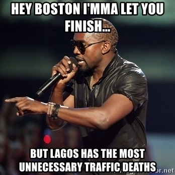 Kanye - HEY BOSTON I'MMA LET YOU FINISH... BUT LAGOS HAS THE MOST UNNECESSARY TRAFFIC DEATHS