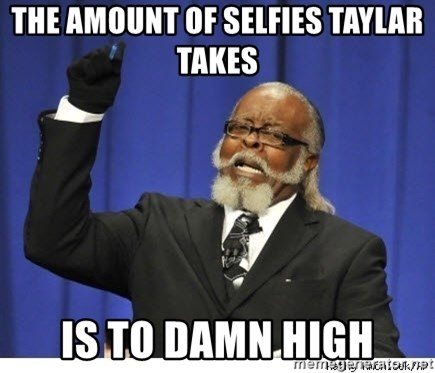 The tolerance is to damn high! - the amount of selfies taylar takes  is to damn high