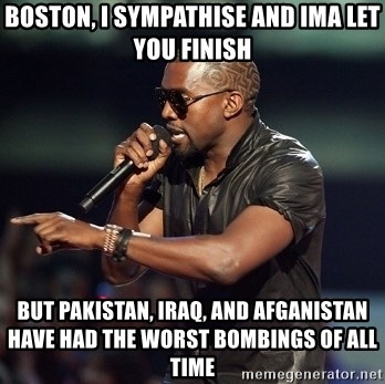 Kanye - Boston, I Sympathise and Ima let you finish BuT Pakistan, Iraq, And afganistan have had the worst bombings of all time