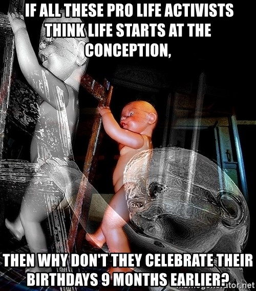 dead babies -  If all these Pro Life activists think life starts at the conception, then why don't they celebrate their birthdays 9 months earlier?