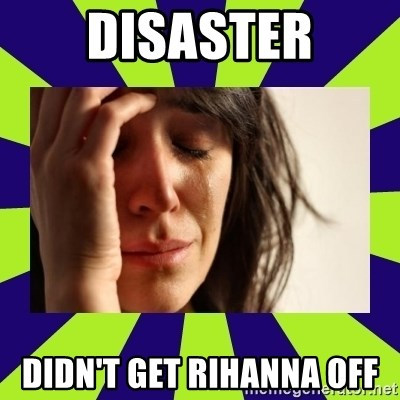 First World Problems - disaster didn't get rihanna off