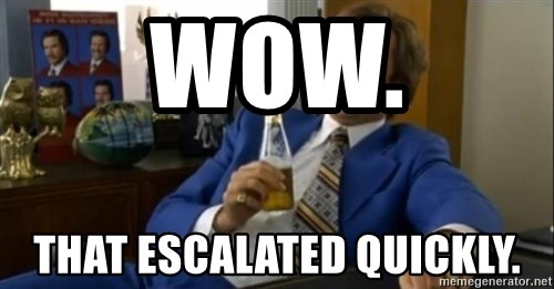 That escalated quickly-Ron Burgundy - wow. that escalated quickly.