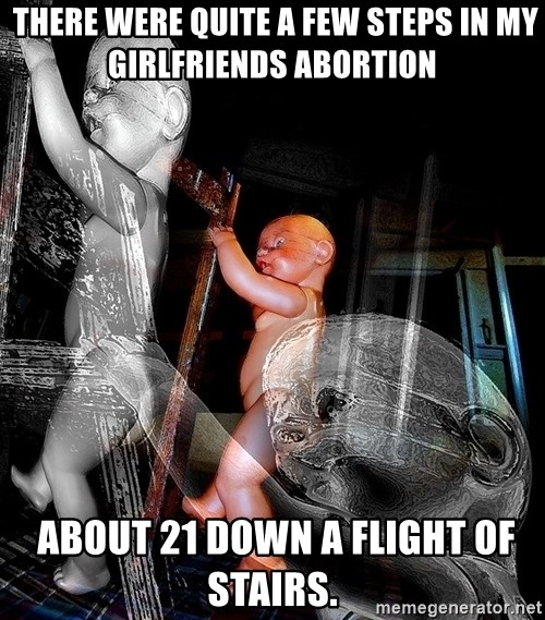 dead babies -  There were quite a few steps in my girlfriends abortion  about 21 down a flight of stairs.