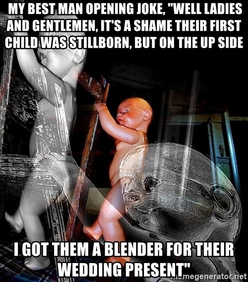 """dead babies -  My Best Man opening joke, """"well ladies and gentlemen, it's a shame their first child was stillborn, but on the up side I got them a blender for their wedding present"""""""