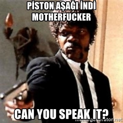 English motherfucker, do you speak it? - PİSTON AŞAĞI İNDİ MOTHERFUCKER CAN YOU SPEAK IT?