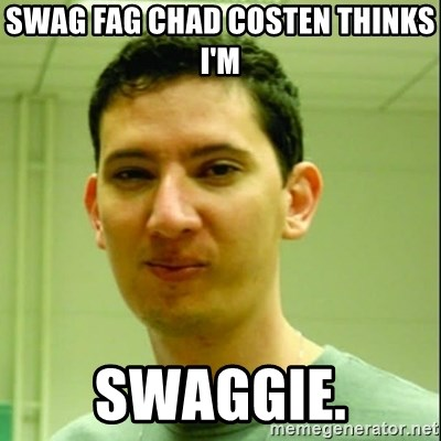 Scumbag Edu Testosterona - Swag fag chad costen THINKS I'M  SWAGGIE.