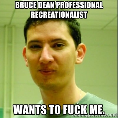 Scumbag Edu Testosterona - bruce dean professional recreationalist WANTS TO FUCK ME.