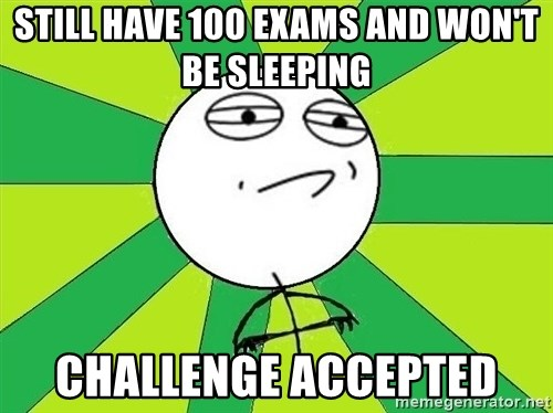 Challenge Accepted 2 - Still have 100 exams and won't be sleeping challenge accepted