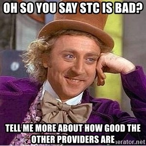 Oh so you're - Oh so you say STC is bad? Tell me more about how good the other providers aRe