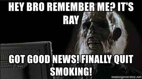 OP will surely deliver skeleton - Hey bRo rEmEmBer me? It's ray Got good news! Finally quit smoking!