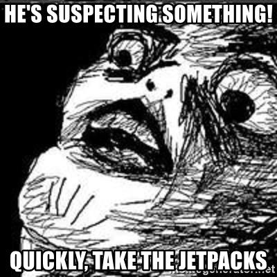 Omg Rage Guy - He's suspecting something! quickly, take the jetpacks