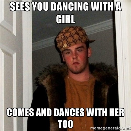 Scumbag Steve - sees you dancing with a girl comes and dances with her too