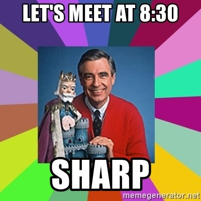 mr rogers  - Let's meet at 8:30 SHARP
