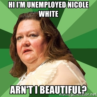 Dumb Whore Gina Rinehart - hi i'm unemployed nicole white arn't i beautiful?