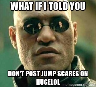 What if I told you / Matrix Morpheus - what if i told you don't post jump scares on hugelol