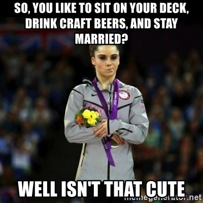 Unimpressed McKayla Maroney - So, you like to sit on your deck, drink craft beers, and stay married? Well isn't that cute