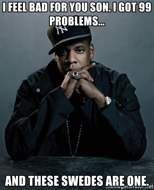 Jay Z problem - I feel bad for you son. I got 99 problems... And these swedes are one.