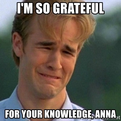 Crying Dawson - I'm so grateful for your knowledge, ANNA