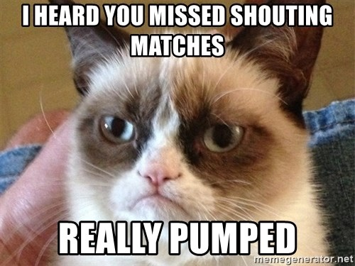 Angry Cat Meme - I heard you missed shouting matches really pumped