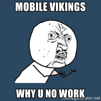 y u no work - Mobile vikings WHY U NO WORK