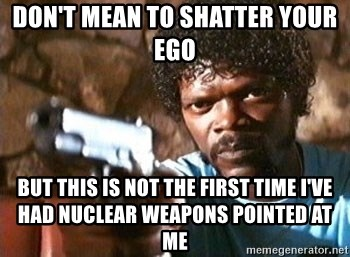 Pulp Fiction - DON'T MEAN TO SHATTER YOUR EGO BUT THIS IS NOT THE FIRST TIME I've had nuclear weapons pointed at me