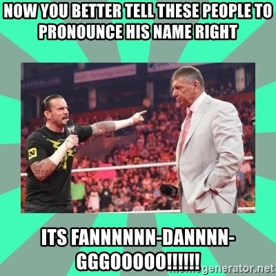 CM Punk Apologize! - Now you better tell these people to pronounce his name right  its Fannnnnn-dannnn-gggooooo!!!!!!
