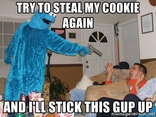 Bad Ass Cookie Monster - try to steal my cookie again and i'll stick this gup up