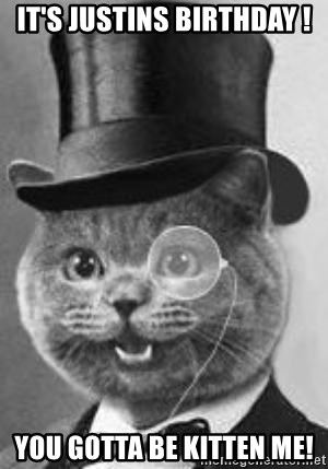 Monocle Cat - It's Justins birthday ! You gotta be kitten me!