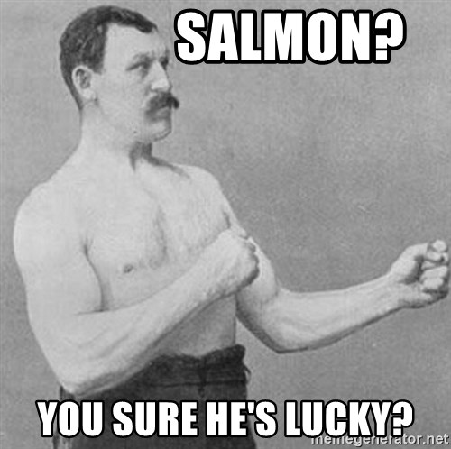 Overly Manly Man, man -             Salmon? You Sure HE's Lucky?