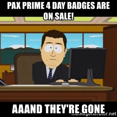 and they're gone - PAX PRIME 4 DAY BADGES ARE ON SALE! AAAND THEY'RE GONE