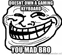 You Mad Bro - Doesnt own a gaming keyboard You mad BRO