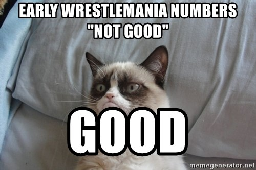 "Grumpy cat good - Early Wrestlemania Numbers ""Not Good"" GOOD"